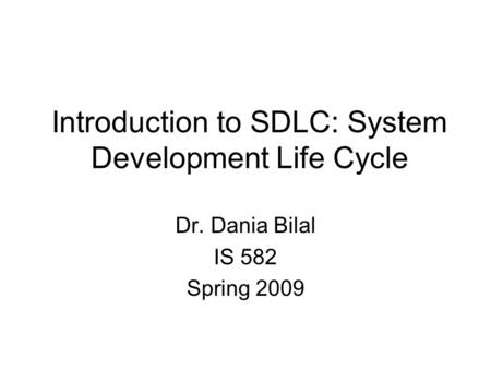 Introduction to SDLC: System Development Life Cycle Dr. Dania Bilal IS 582 Spring 2009.