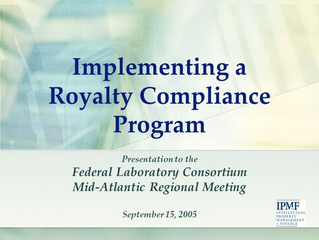 Implementing a Royalty Compliance Program Presentation to the Federal Laboratory Consortium Mid-Atlantic Regional Meeting September 15, 2005.