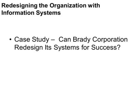 Redesigning the Organization with Information Systems Case Study – Can Brady Corporation Redesign Its Systems for Success?