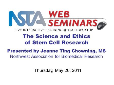 The Science and Ethics of Stem Cell Research Presented by Jeanne Ting Chowning, MS Northwest Association for Biomedical Research LIVE INTERACTIVE LEARNING.