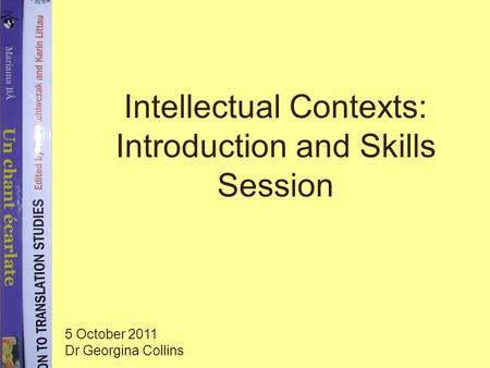 Intellectual Contexts: Introduction and Skills Session 5 October 2011 Dr Georgina Collins.