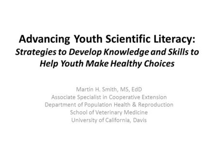 Advancing Youth Scientific Literacy: Strategies to Develop Knowledge and Skills to Help Youth Make Healthy Choices Martin H. Smith, MS, EdD Associate Specialist.