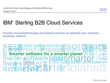© 2011 IBM Corporation IBM ® Sterling B2B Cloud Services Flexible cloud technologies and expert services to optimize your dynamic business network Lori.