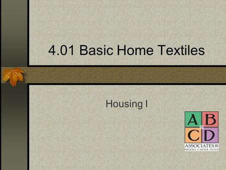 4.01 Basic Home Textiles Housing I. Natural Fibers Come from plants and animals.