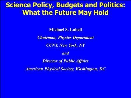 Science Policy, Budgets and Politics: What the Future May Hold Michael S. Lubell Chairman, Physics Department CCNY, New York, NY and Director of Public.