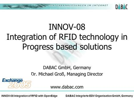 INNOV-08 Integration of RFID with OpenEdge DABAC Integrierte EDV Organisation GmbH, Germany INNOV-08 Integration of RFID technology in Progress based solutions.