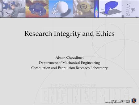 College of Engineering University of Texas at El Paso Research Integrity and Ethics Ahsan Choudhuri Department of Mechanical Engineering Combustion and.