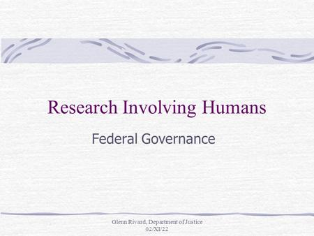 Glenn Rivard, Department of Justice 02/XI/22 Research Involving Humans Federal Governance.
