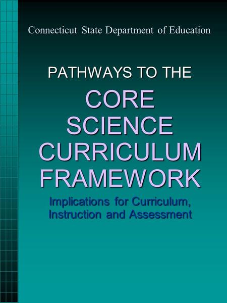 Connecticut State Department of Education PATHWAYS TO THE CORE SCIENCE CURRICULUM FRAMEWORK Implications for Curriculum, Instruction and Assessment.