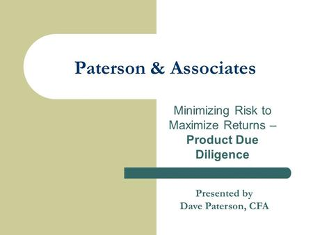 Paterson & Associates Minimizing Risk to Maximize Returns – Product Due Diligence Presented by Dave Paterson, CFA.