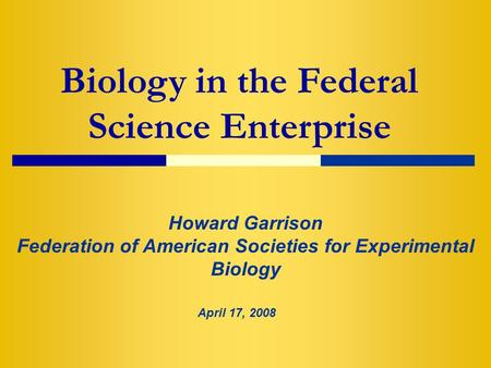 Biology in the Federal Science Enterprise Howard Garrison Federation of American Societies for Experimental Biology April 17, 2008.