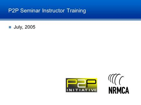 P2P Seminar Instructor Training July, 2005. Agenda Purpose of Meeting Background of P2P Initiative Objective of P2P Seminar Continuing Education Credit.