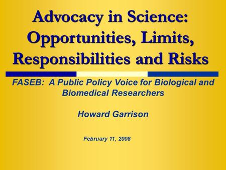 Advocacy in Science: Opportunities, Limits, Responsibilities and Risks FASEB: A Public Policy Voice for Biological and Biomedical Researchers Howard Garrison.