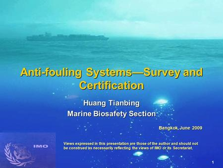 1 Anti-fouling Systems—Survey and Certification Huang Tianbing Marine Biosafety Section Bangkok, June 2009 Views expressed in this presentation are those.