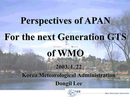 2003. 1. 22 Korea Meteorological Administration Dongil Lee Perspectives of APAN For the next Generation GTS of WMO.