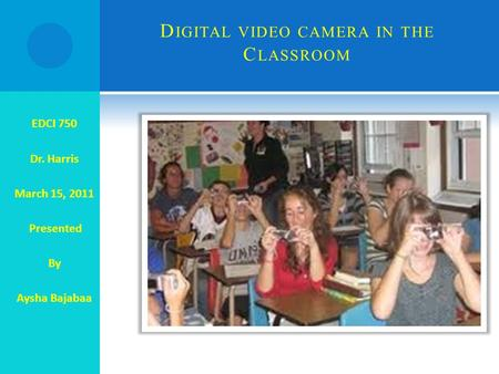 D IGITAL VIDEO CAMERA IN THE C LASSROOM EDCI 750 Dr. Harris March 15, 2011 Presented By Aysha Bajabaa.