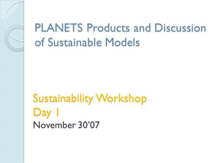 Sustainability Workshop Day 1 November 30'07 PLANETS Products and Discussion of Sustainable Models.
