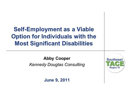 Self-Employment as a Viable Option for Individuals with the Most Significant Disabilities Abby Cooper Kennedy Douglas Consulting June 9, 2011.