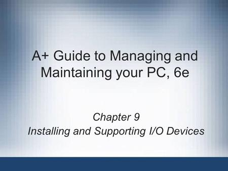 A+ Guide to Managing and Maintaining your PC, 6e Chapter 9 Installing and Supporting I/O Devices.