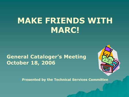 MAKE FRIENDS WITH MARC! General Cataloger's Meeting October 18, 2006 Presented by the Technical Services Committee.
