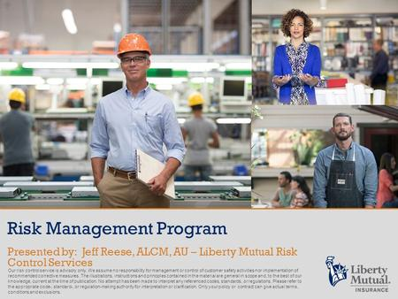 Risk Management Program Presented by: Jeff Reese, ALCM, AU – Liberty Mutual Risk Control Services Our risk control service is advisory only. We assume.