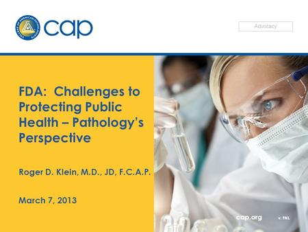 Cap.org v. FNL FDA: Challenges to Protecting Public Health – Pathology's Perspective Roger D. Klein, M.D., JD, F.C.A.P. March 7, 2013 Advocacy.