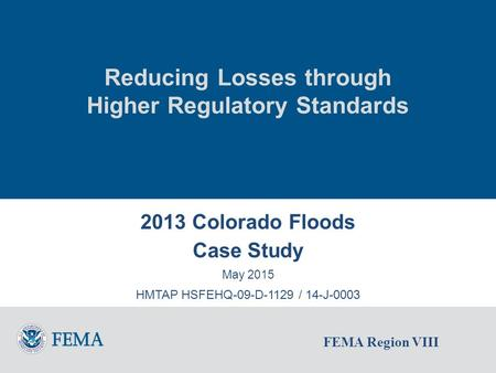 FEMA Region VIII Reducing Losses through Higher Regulatory Standards 2013 Colorado Floods Case Study May 2015 HMTAP HSFEHQ-09-D-1129 / 14-J-0003.