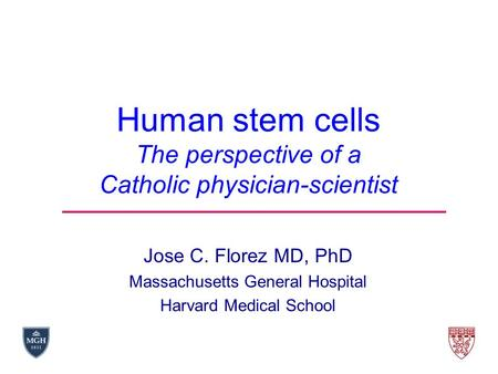 Human stem cells The perspective of a Catholic physician-scientist Jose C. Florez MD, PhD Massachusetts General Hospital Harvard Medical School.