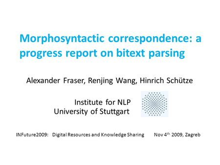 Morphosyntactic correspondence: a progress report on bitext parsing Alexander Fraser, Renjing Wang, Hinrich Schütze Institute for NLP University of Stuttgart.