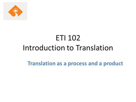 ETI 102 Introduction to Translation Translation as a process and a product.