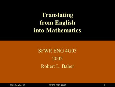 2002 October 10SFWR ENG 4G030 Translating from English into Mathematics SFWR ENG 4G03 2002 Robert L. Baber.