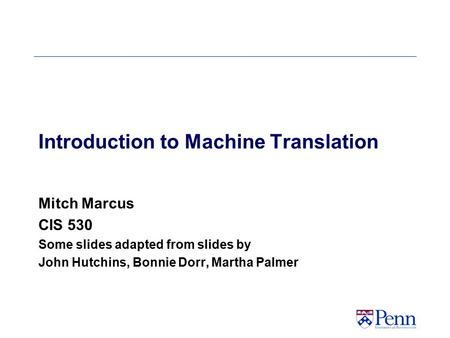 Introduction to <strong>Machine</strong> <strong>Translation</strong> Mitch Marcus CIS 530 Some slides adapted from slides by John Hutchins, Bonnie Dorr, Martha Palmer.
