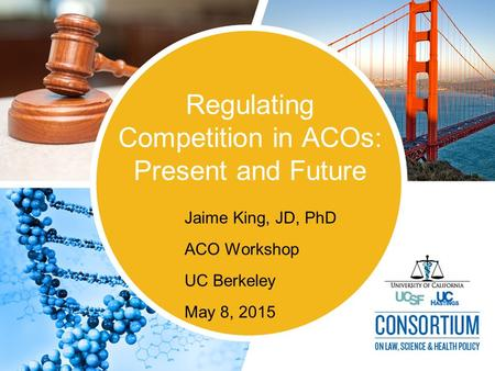 Regulating Competition in ACOs: Present and Future Jaime King, JD, PhD ACO Workshop UC Berkeley May 8, 2015.