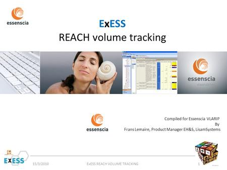ExESS REACH volume tracking 15/3/2010ExESS REACH VOLUME TRACKING1 Compiled for Essenscia VLARIP By Frans Lemaire, Product Manager EH&S, LisamSystems.