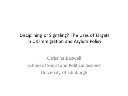 Disciplining or Signaling? The Uses of Targets in UK Immigration and Asylum Policy Christina Boswell School of Social and Political Science University.