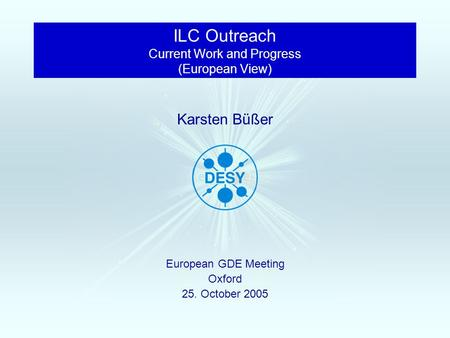 European GDE Meeting Oxford 25. October 2005 Karsten Büßer ILC Outreach Current Work and Progress (European View)