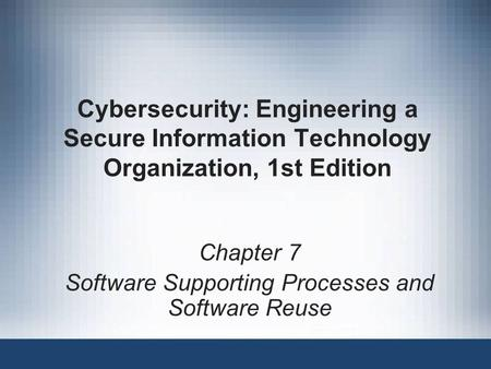 Cybersecurity: Engineering a Secure Information Technology Organization, 1st Edition Chapter 7 Software Supporting Processes and Software Reuse.