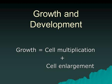 Growth and Development Growth = Cell multiplication + Cell enlargement Cell enlargement.