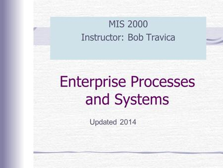Enterprise Processes and Systems MIS 2000 Instructor: Bob Travica Updated 2014.
