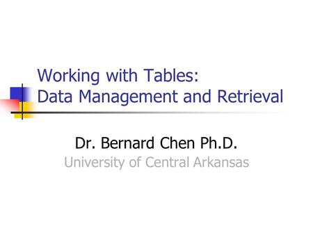 Working with Tables: Data Management and Retrieval Dr. Bernard Chen Ph.D. University of Central Arkansas.
