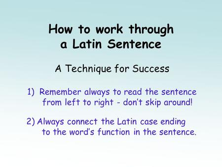 How to work through a Latin Sentence A Technique for Success 1) Remember always to read the sentence from left to right - don't skip around! 2) Always.