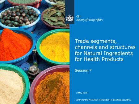 Trade segments, channels and structures for Natural Ingredients for Health Products Session 7 Centre for the Promotion of Imports from developing countries.