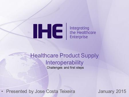 Presented by Jose Costa TeixeiraJanuary 2015 Healthcare Product Supply Interoperability Challenges and first steps.