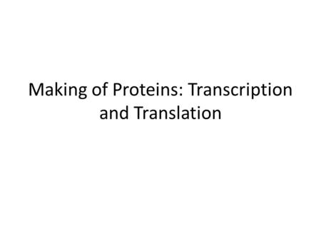 Making of Proteins: Transcription and Translation.