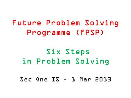 Future Problem Solving Programme (FPSP) Six Steps in Problem Solving Sec One IS – 1 Mar 2013.