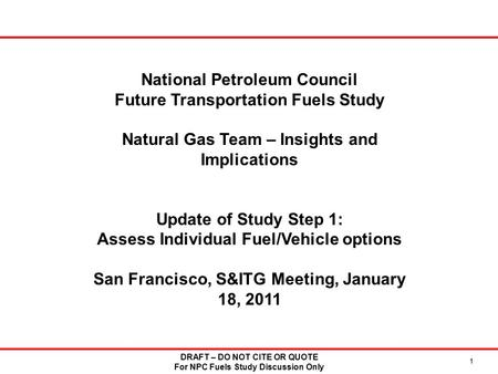 DRAFT – DO NOT CITE OR QUOTE For NPC Fuels Study Discussion Only 1 National Petroleum Council Future Transportation Fuels Study Natural Gas Team – Insights.
