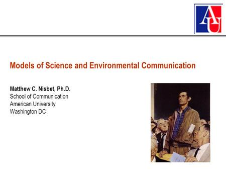Matthew C. Nisbet, Ph.D. School of Communication American University Washington DC Models of Science and Environmental Communication.