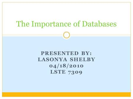 PRESENTED BY: LASONYA SHELBY 04/18/2010 LSTE 7309 The Importance of Databases.