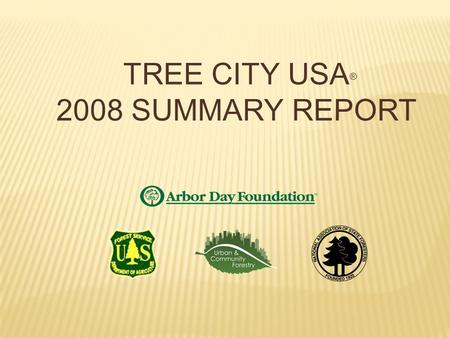 Dear Tree City USA Friends: Enclosed you will find the 2008 Summary Report for the Tree City USA Program, including national and state data, for your.