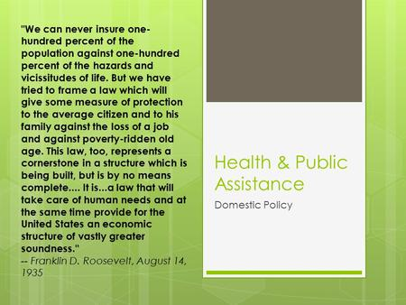 Health & Public Assistance Domestic Policy We can never insure one- hundred percent of the population against one-hundred percent of the hazards and vicissitudes.